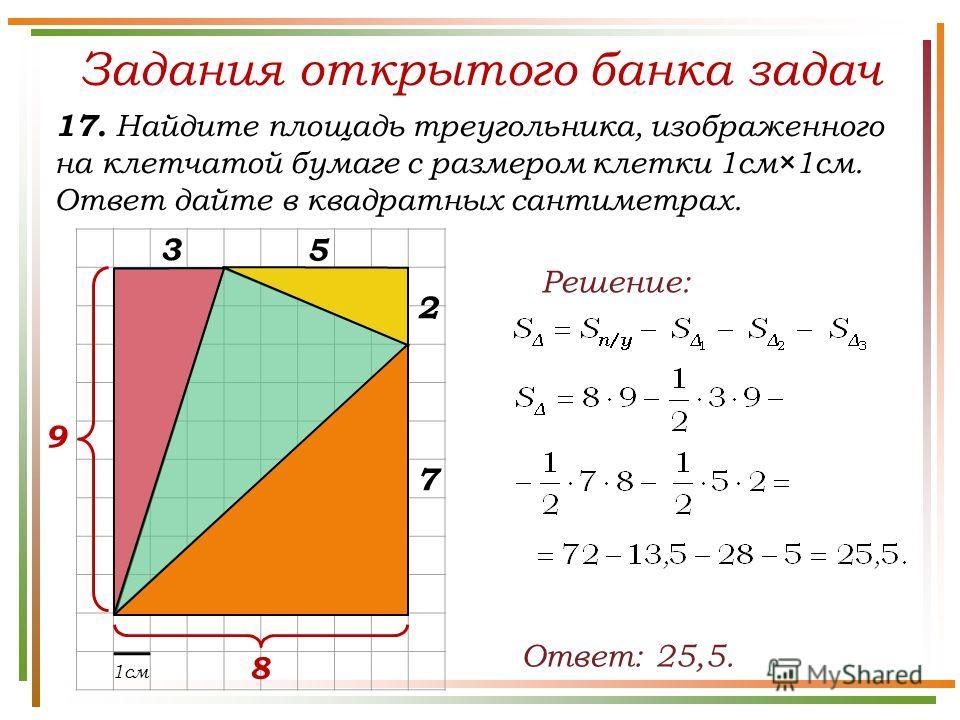 Задания открытого банка задач 17. Найдите площадь треугольника, изображенного на клетчатой бумаге с размером клетки 1см×1см. Ответ дайте в квадратных сантиметрах. Ответ: 25,5. Решение: 1см 5 9 8 3 7 2