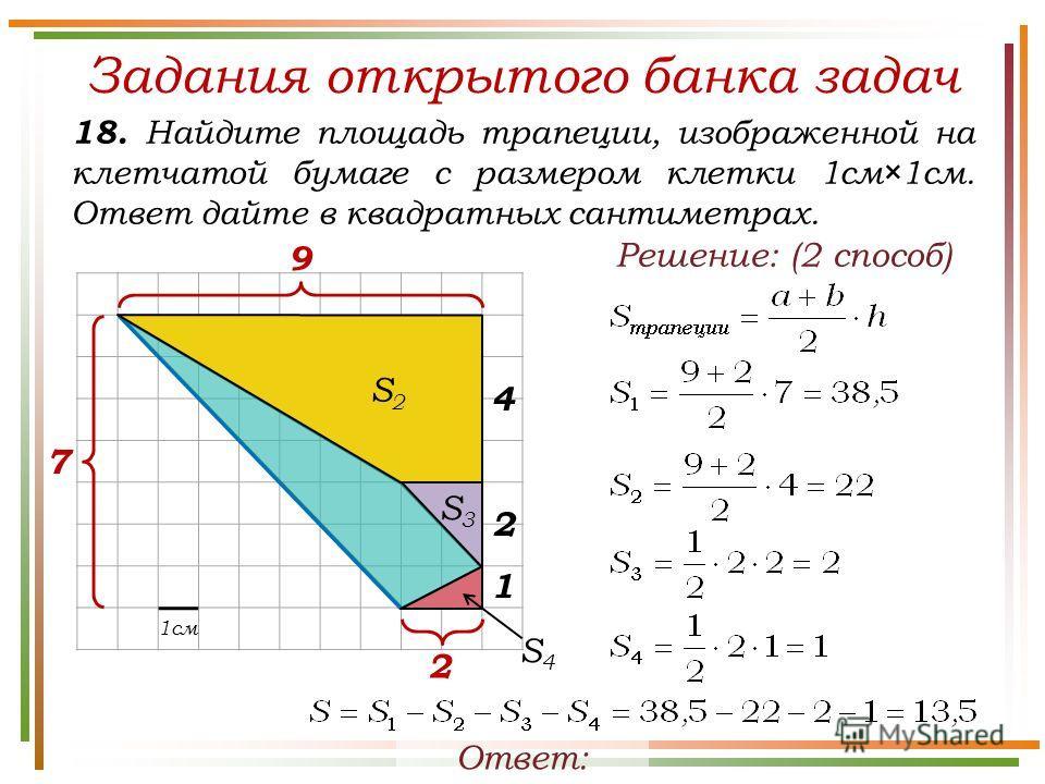 Задания открытого банка задач Ответ: 13,5. Решение: (2 способ) 1см 7 9 18. Найдите площадь трапеции, изображенной на клетчатой бумаге с размером клетки 1см×1см. Ответ дайте в квадратных сантиметрах. 4 2 1 2 S2S2 S3S3 S4S4