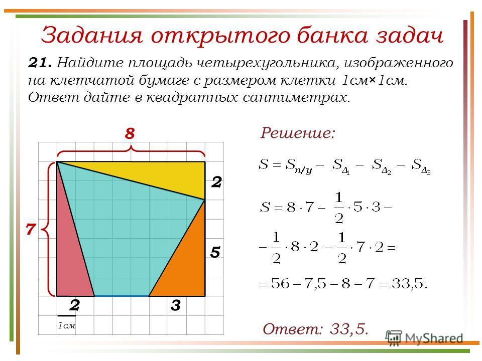 Задания открытого банка задач 21. Найдите площадь четырехугольника, изображенного на клетчатой бумаге с размером клетки 1см×1см. Ответ дайте в квадратных сантиметрах. Ответ: 33,5. Решение: 1см 7 8 2 5 3 2