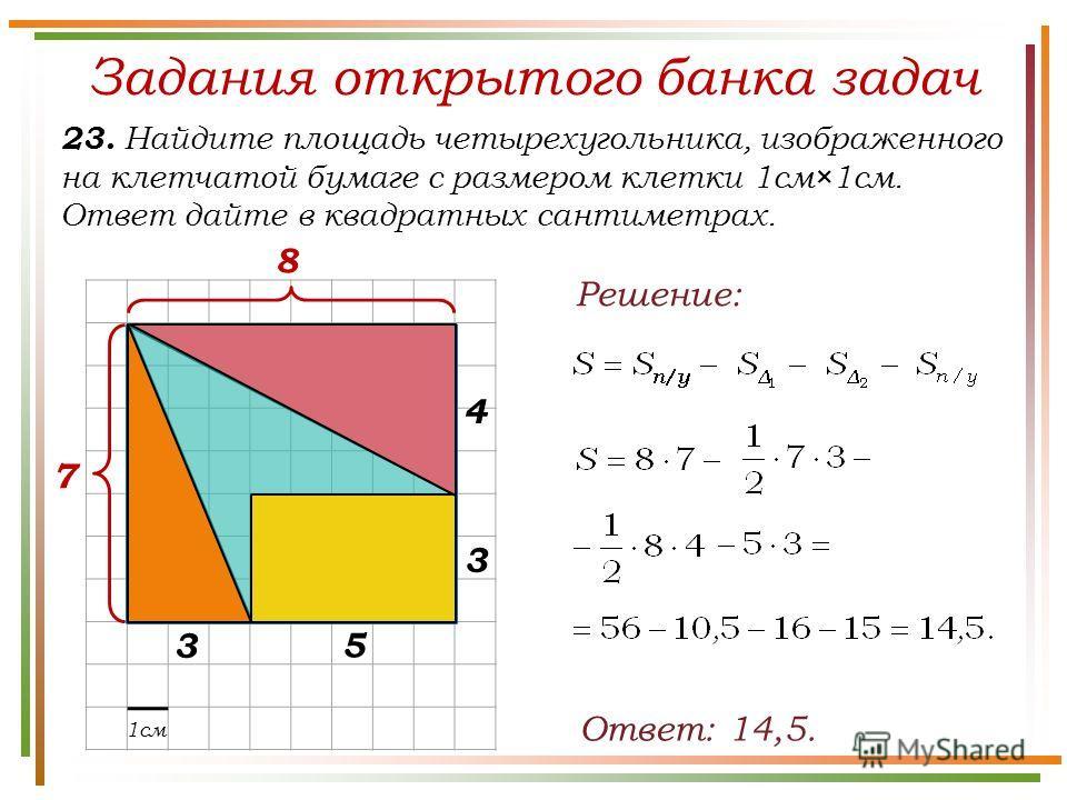 Задания открытого банка задач 23. Найдите площадь четырехугольника, изображенного на клетчатой бумаге с размером клетки 1см×1см. Ответ дайте в квадратных сантиметрах. Ответ: 14,5. 1см 7 8 3 4 5 3 Решение: