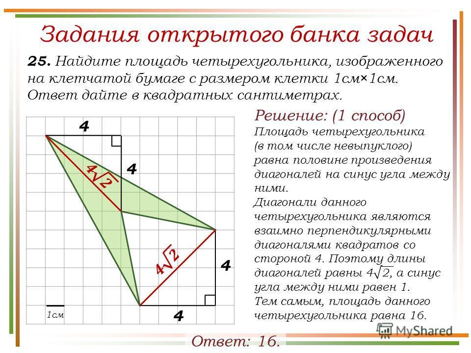 Задания открытого банка задач 25. Найдите площадь четырехугольника, изображенного на клетчатой бумаге с размером клетки 1см×1см. Ответ дайте в квадратных сантиметрах. Ответ: 16. 1см 4 4 4 4 Решение: (1 способ) Площадь четырехугольника (в том числе не