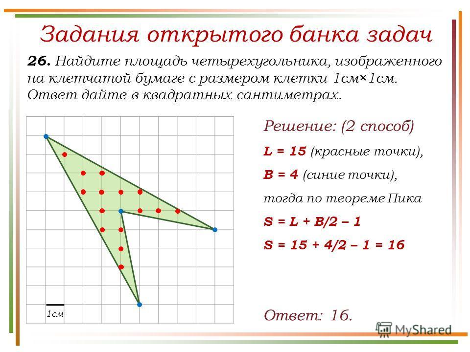 Задания открытого банка задач 26. Найдите площадь четырехугольника, изображенного на клетчатой бумаге с размером клетки 1см×1см. Ответ дайте в квадратных сантиметрах. Ответ: 16. 1см Решение: (2 способ) L = 15 (красные точки), B = 4 (синие точки), тог