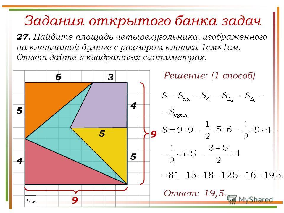 Задания открытого банка задач 27. Найдите площадь четырехугольника, изображенного на клетчатой бумаге с размером клетки 1см×1см. Ответ дайте в квадратных сантиметрах. Ответ: 19,5. 1см Решение: (1 способ) 9 9 5 4 5 3 5 4 6