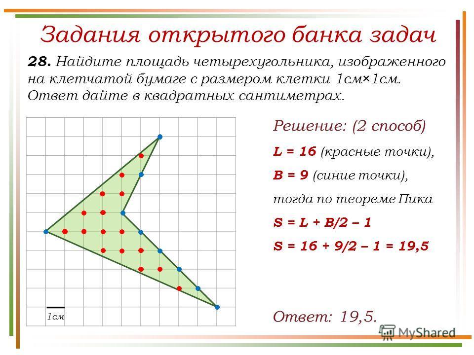 Задания открытого банка задач 28. Найдите площадь четырехугольника, изображенного на клетчатой бумаге с размером клетки 1см×1см. Ответ дайте в квадратных сантиметрах. Ответ: 19,5. 1см Решение: (2 способ) L = 16 (красные точки), B = 9 (синие точки), т