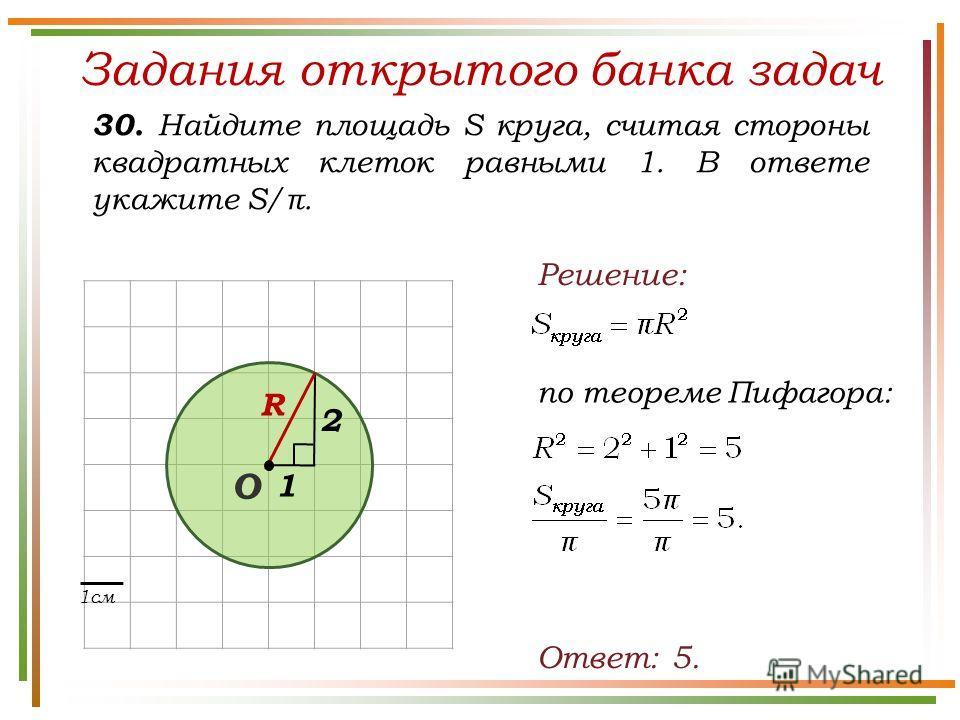 Задания открытого банка задач 30. Найдите площадь S круга, считая стороны квадратных клеток равными 1. В ответе укажите S/π. Ответ: 5. Решение: по теореме Пифагора: 1см 2 R 1 О
