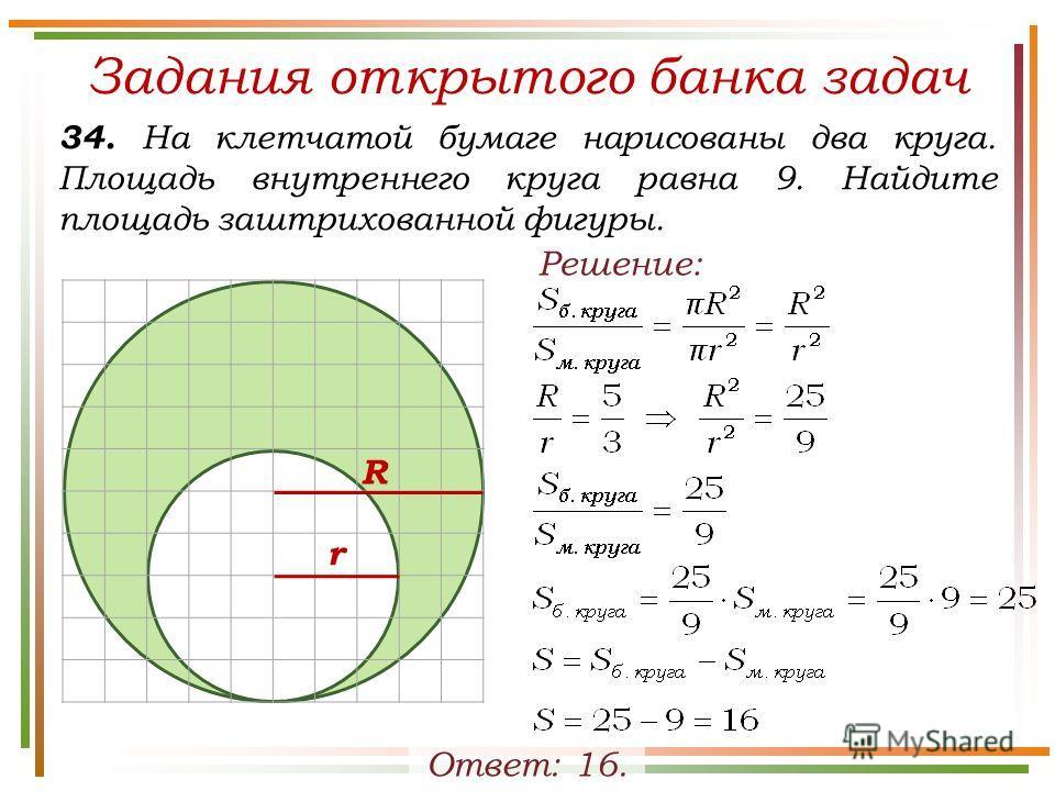 Задания открытого банка задач 34. На клетчатой бумаге нарисованы два круга. Площадь внутреннего круга равна 9. Найдите площадь заштрихованной фигуры. Ответ: 16. Решение: R r