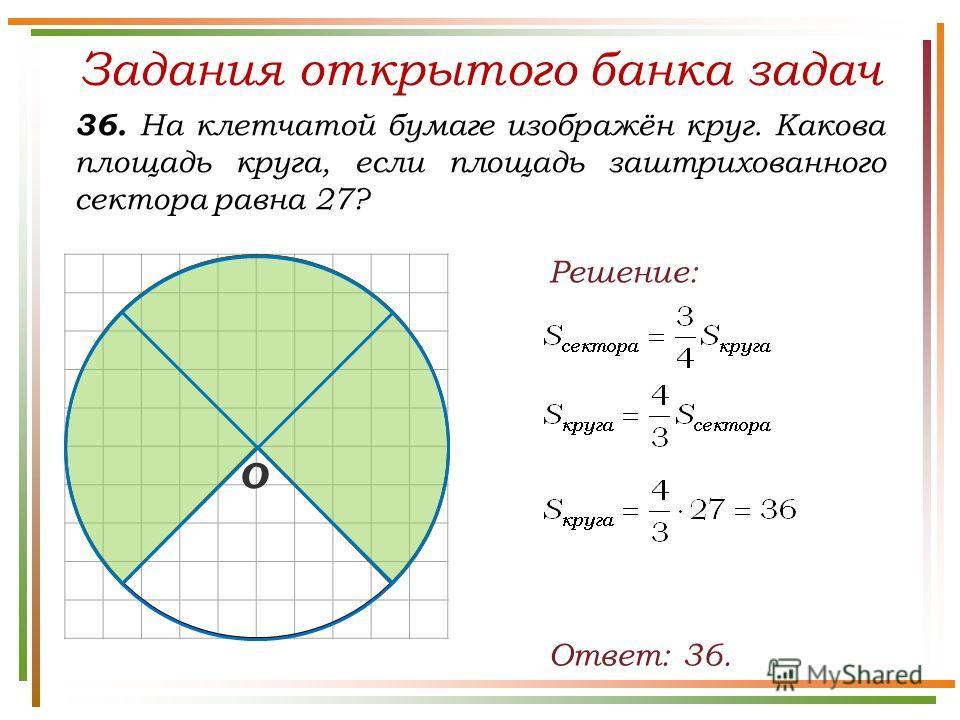 Задания открытого банка задач 36. На клетчатой бумаге изображён круг. Какова площадь круга, если площадь заштрихованного сектора равна 27? Ответ: 36. Решение: О
