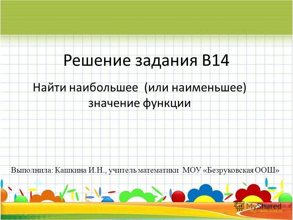 Решение задания В14 Найти наибольшее (или наименьшее) значение функции Выполнила: Кашкина И.Н., учитель математики МОУ «Безруковская ООШ»