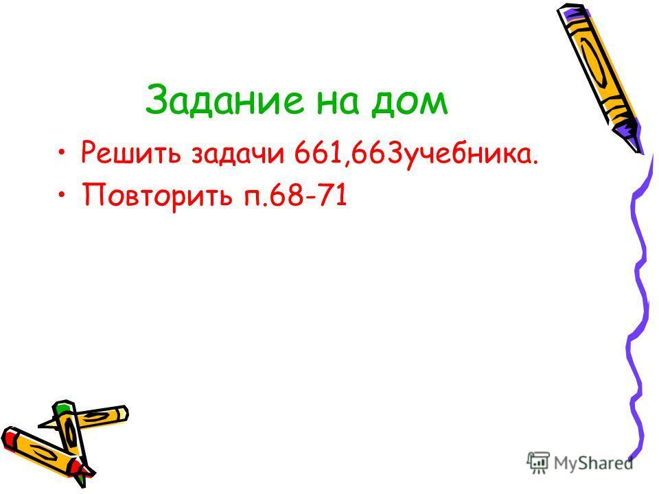 Задание на дом Решить задачи 661,663учебника. Повторить п.68-71