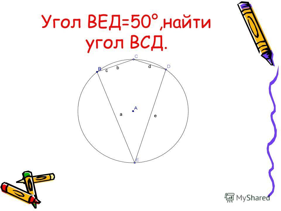 Угол ВЕД=50°,найти угол ВСД.