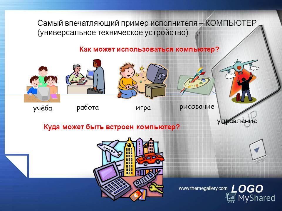 LOGO www.themegallery.com Самый впечатляющий пример исполнителя – КОМПЬЮТЕР (универсальное техническое устройство). учёба игра работа управление рисование Как может использоваться компьютер? Куда может быть встроен компьютер?