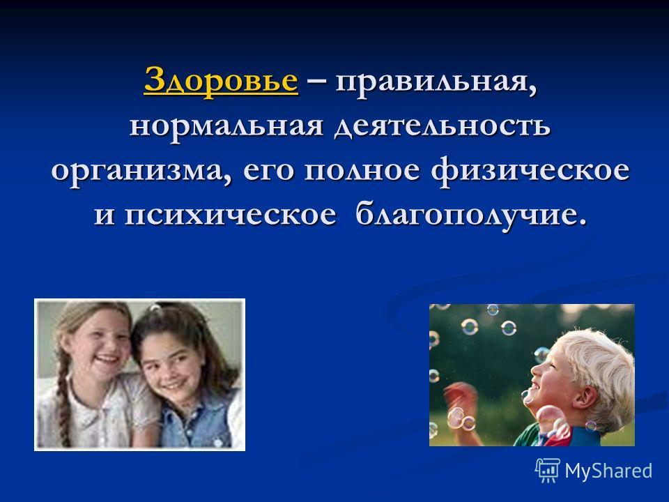 ЗдоровьеЗдоровье – правильная, нормальная деятельность организма, его полное физическое и психическое благополучие. Здоровье