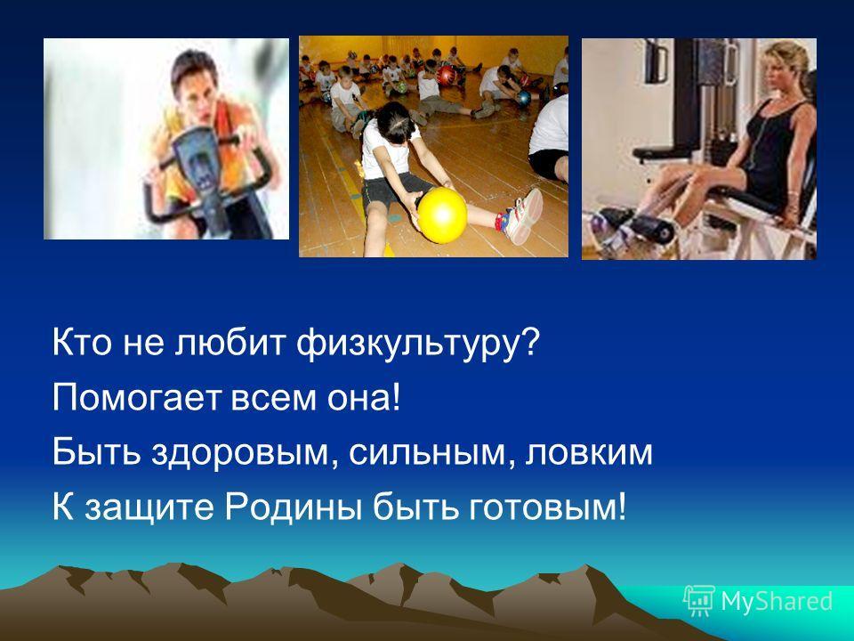 Кто не любит физкультуру? Помогает всем она! Быть здоровым, сильным, ловким К защите Родины быть готовым!