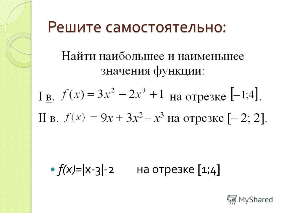 Решите самостоятельно : f(x)=|x-3|-2 на отрезке [1;4]