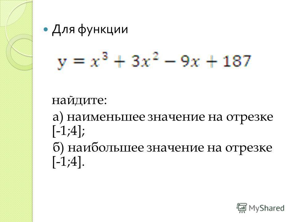 Для функции найдите: а) наименьшее значение на отрезке [-1;4]; б) наибольшее значение на отрезке [-1;4].