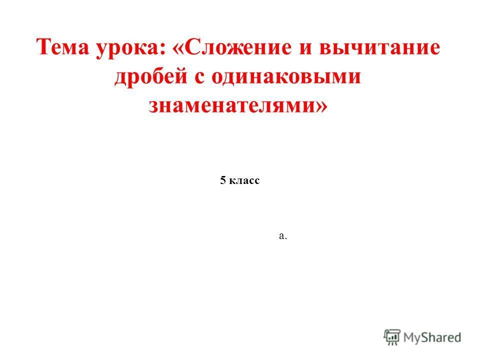 Тема урока: «Сложение и вычитание дробей с одинаковыми знаменателями» 5 класс а.