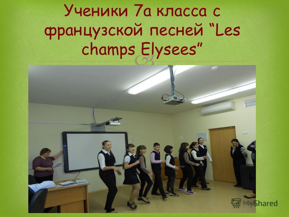 Ученики 7а класса Ученики 7а класса с французской песней Les champs Elysees с французской песней …