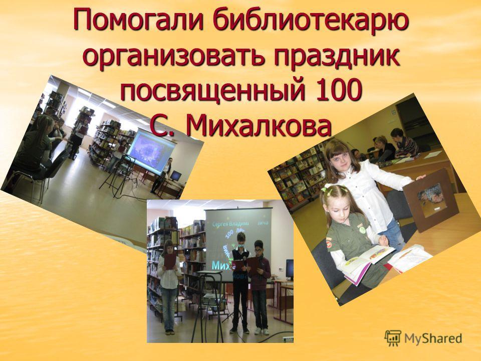 Помогали библиотекарю организовать праздник посвященный 100 С. Михалкова