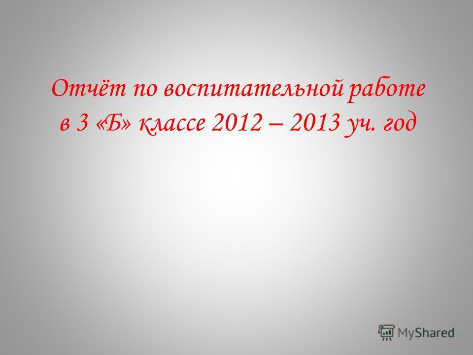 Отчёт по воспитательной работе в 3 «Б» классе 2012 – 2013 уч. год