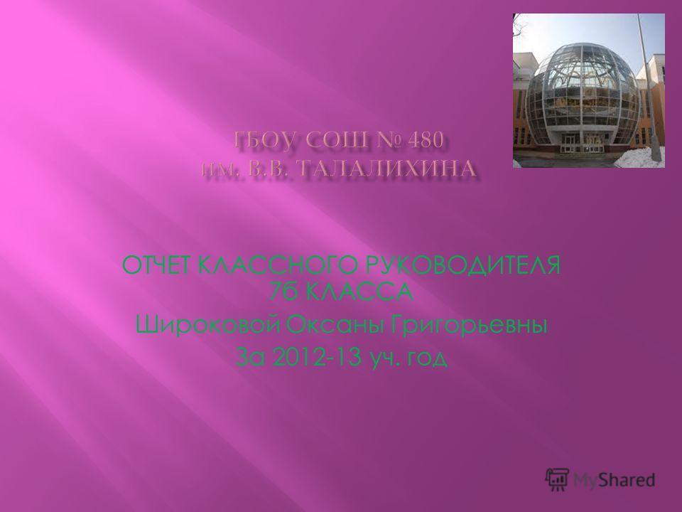 ОТЧЕТ КЛАССНОГО РУКОВОДИТЕЛЯ 7б КЛАССА Широковой Оксаны Григорьевны За 2012-13 уч. год