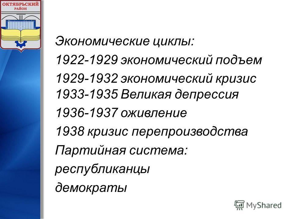 Экономические циклы: 1922-1929 экономический подъем 1929-1932 экономический кризис 1933-1935 Великая депрессия 1936-1937 оживление 1938 кризис перепроизводства Партийная система: республиканцы демократы