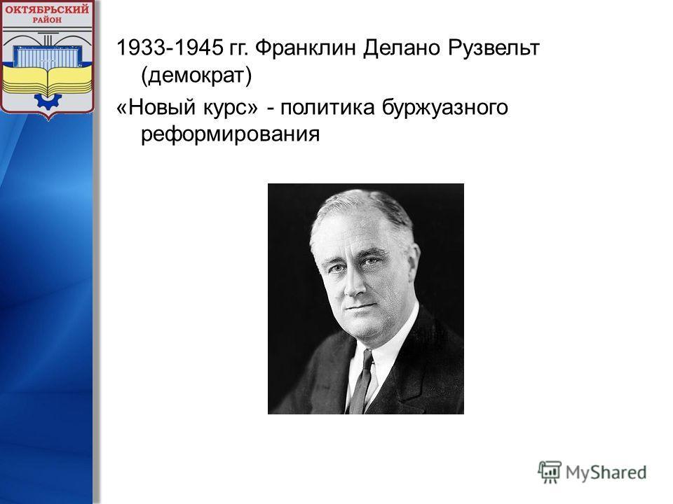 1933-1945 гг. Франклин Делано Рузвельт (демократ) «Новый курс» - политика буржуазного реформирования