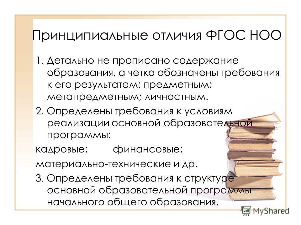 Принципиальные отличия ФГОС НОО 1. Детально не прописано содержание образования, а четко обозначены требования к его результатам: предметным; метапредметным; личностным. 2. Определены требования к условиям реализации основной образовательной программ