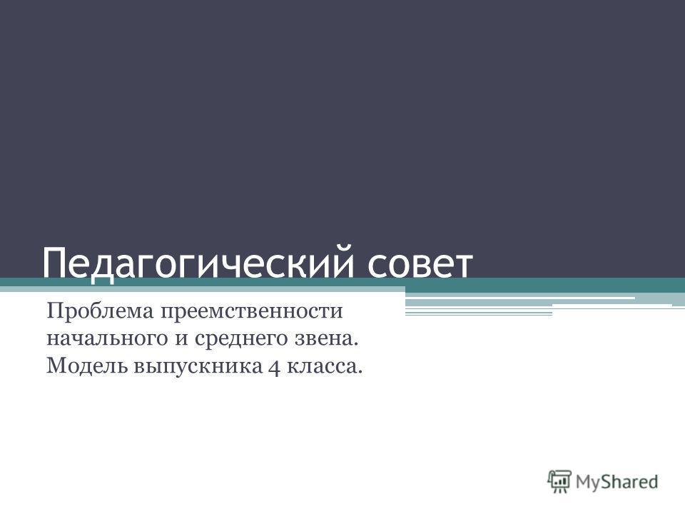 Педагогический совет Проблема преемственности начального и среднего звена. Модель выпускника 4 класса.