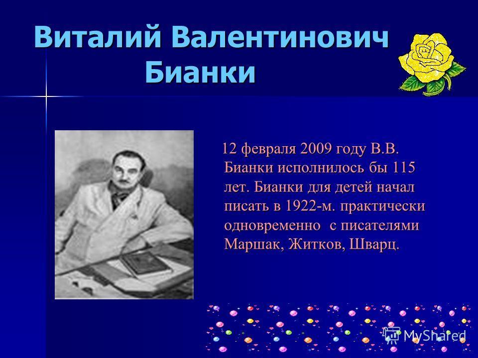 Виталий Валентинович Бианки 12 февраля 2009 году В.В. Бианки исполнилось бы 115 лет. Бианки для детей начал писать в 1922-м. практически одновременно с писателями Маршак, Житков, Шварц. 12 февраля 2009 году В.В. Бианки исполнилось бы 115 лет. Бианки