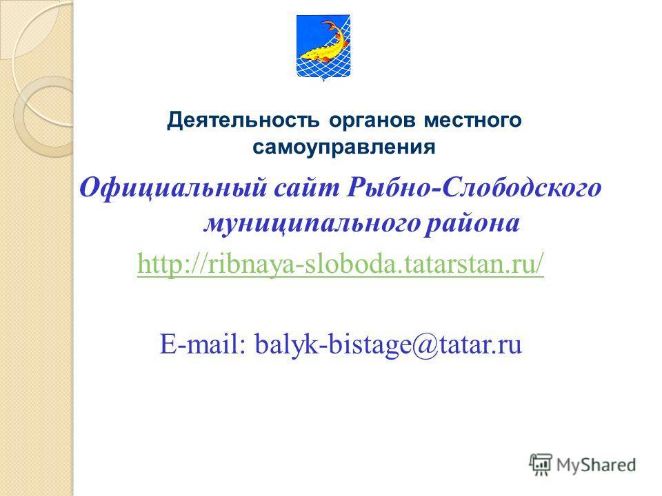 Официальный сайт Рыбно-Слободского муниципального района http://ribnaya-sloboda.tatarstan.ru/ Е-mail: balyk-bistage@tatar.ru Деятельность органов местного самоуправления