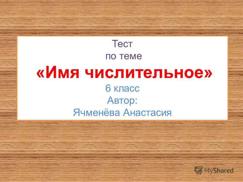 Тест по теме «Имя числительное» 6 класс Автор: Ячменёва Анастасия