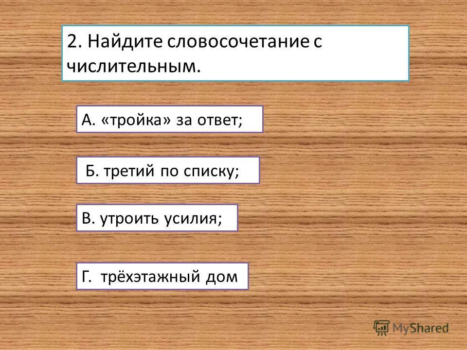 2. Найдите словосочетание с числительным. А. «тройка» за ответ; Б. третий по списку; В. утроить усилия; Г. трёхэтажный дом