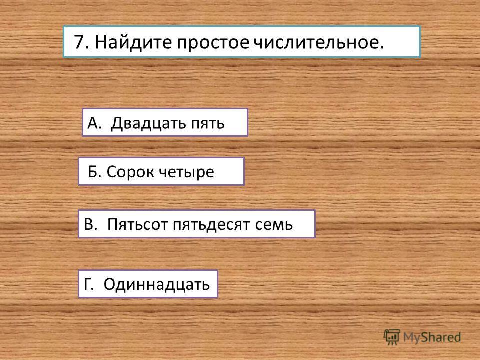 7. Найдите простое числительное. А. Двадцать пять Б. Сорок четыре В. Пятьсот пятьдесят семь Г. Одиннадцать