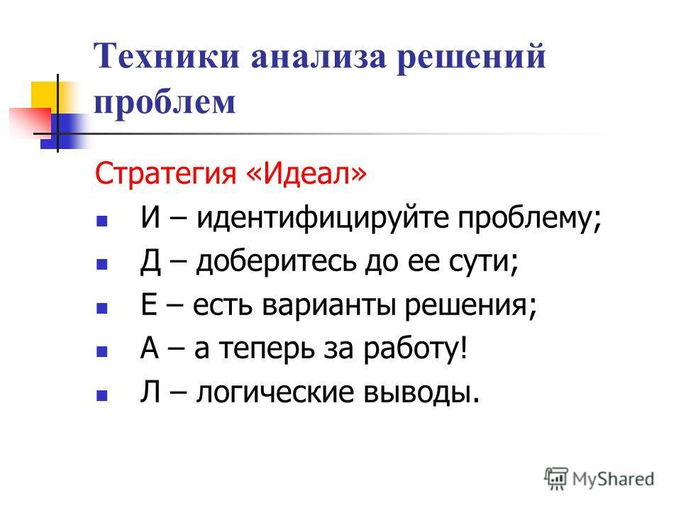 Техники анализа решений проблем Стратегия «Идеал» И – идентифицируйте проблему; Д – доберитесь до ее сути; Е – есть варианты решения; А – а теперь за работу! Л – логические выводы.