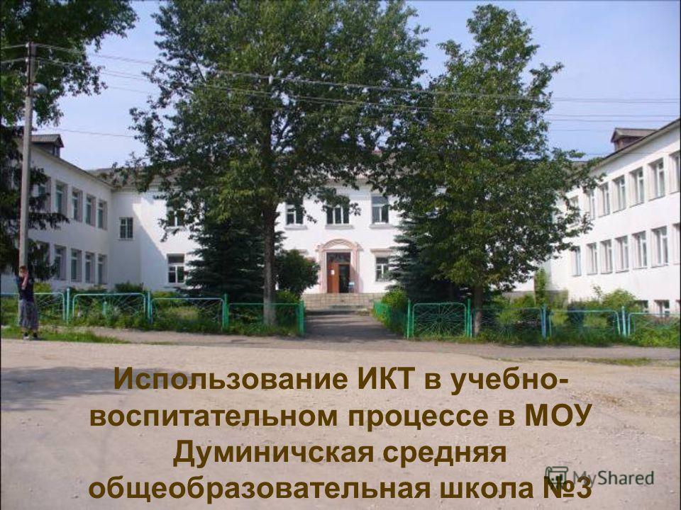Использование ИКТ в учебно- воспитательном процессе в МОУ Думиничская средняя общеобразовательная школа 3