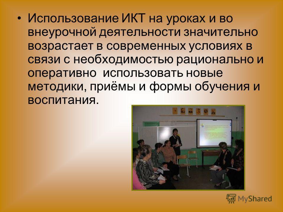 Использование ИКТ на уроках и во внеурочной деятельности значительно возрастает в современных условиях в связи с необходимостью рационально и оперативно использовать новые методики, приёмы и формы обучения и воспитания.