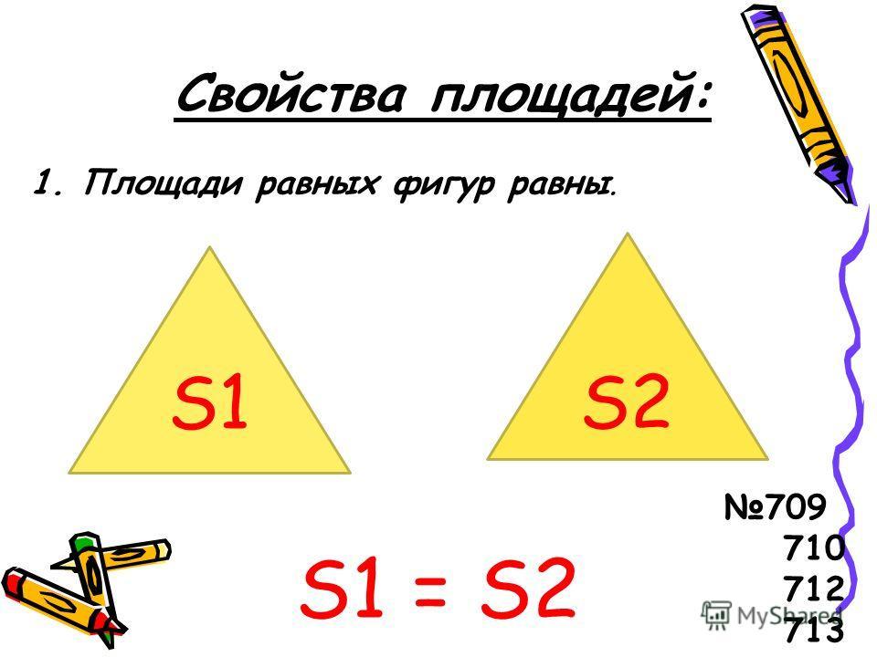 Свойства площадей: 1. Площади равных фигур равны. S1 = S2 S1 S2 709 710 712 713