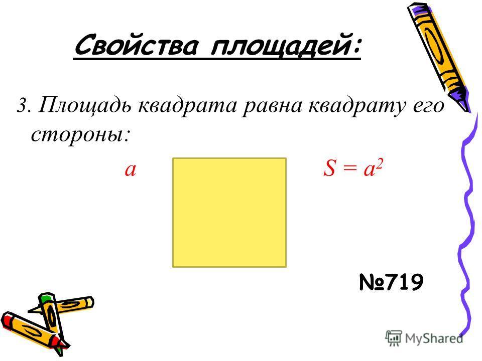 Свойства площадей: 3. Площадь квадрата равна квадрату его стороны: a S = а 2 a 719