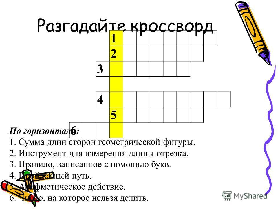 Разгадайте кроссворд 1 2 3 4 5 6 По горизонтали: 1. Сумма длин сторон геометрической фигуры. 2. Инструмент для измерения длины отрезка. 3. Правило, записанное с помощью букв. 4. Пройденный путь. 5. Арифметическое действие. 6. Число, на которое нельзя