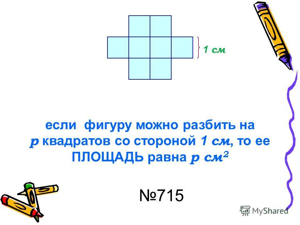 1 см если фигуру можно разбить на р квадратов со стороной 1 см, то ее ПЛОЩАДЬ равна р см 2 715