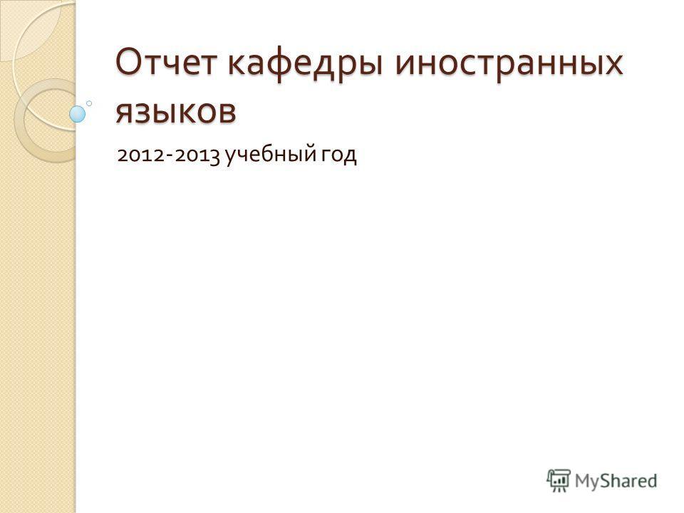 Отчет кафедры иностранных языков 2012-2013 учебный год