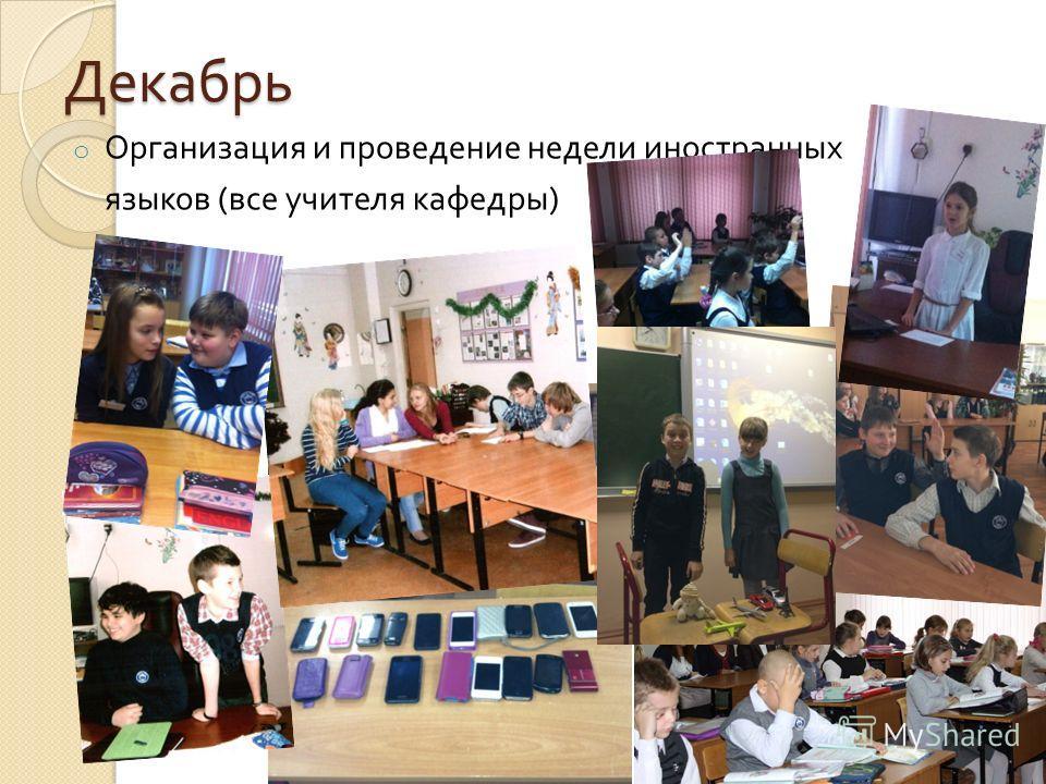 Декабрь o Организация и проведение недели иностранных языков ( все учителя кафедры )