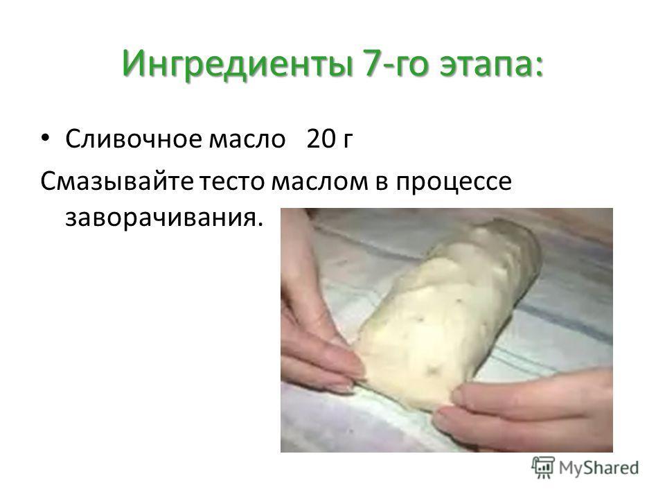 Ингредиенты 7-го этапа: Сливочное масло20 г Смазывайте тесто маслом в процессе заворачивания.