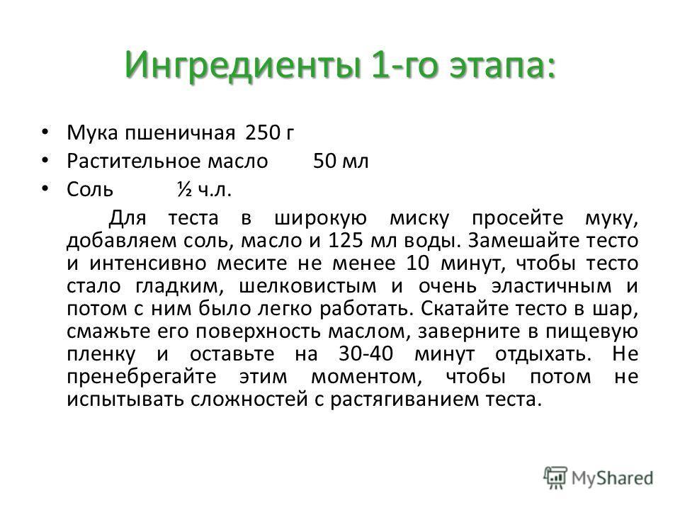 Ингредиенты 1-го этапа: Мука пшеничная250 г Растительное масло50 мл Соль½ ч.л. Для теста в широкую миску просейте муку, добавляем соль, масло и 125 мл воды. Замешайте тесто и интенсивно месите не менее 10 минут, чтобы тесто стало гладким, шелковистым