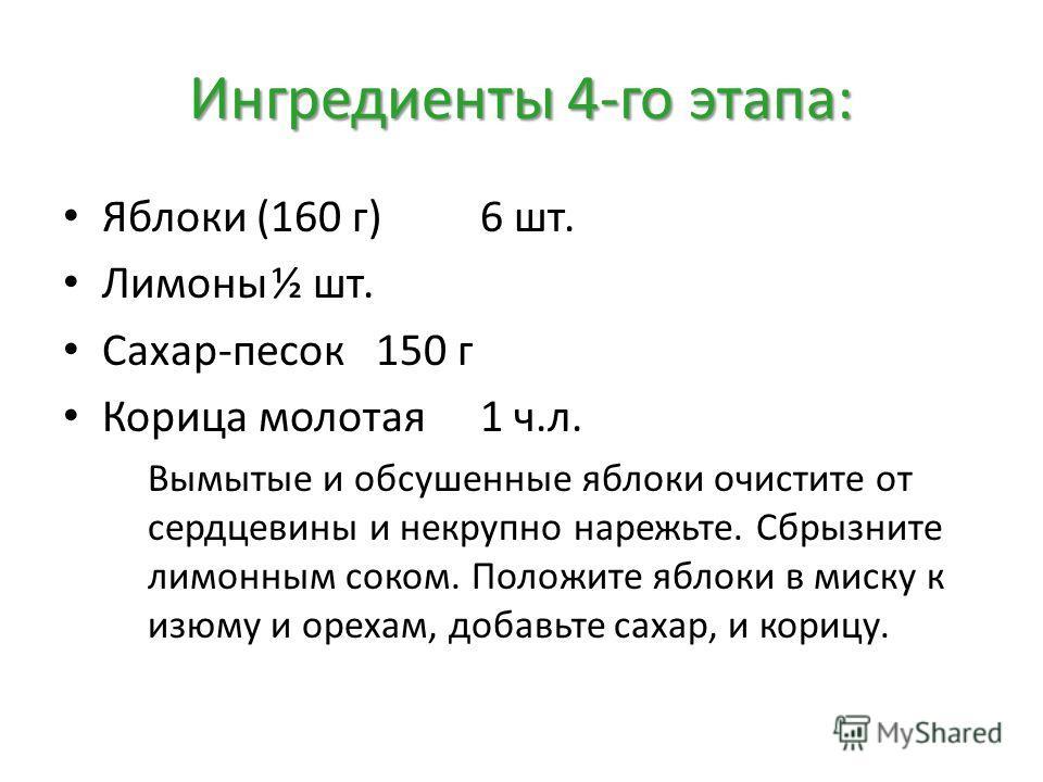 Ингредиенты 4-го этапа: Яблоки (160 г)6 шт. Лимоны½ шт. Сахар-песок150 г Корица молотая1 ч.л. Вымытые и обсушенные яблоки очистите от сердцевины и некрупно нарежьте. Сбрызните лимонным соком. Положите яблоки в миску к изюму и орехам, добавьте сахар,