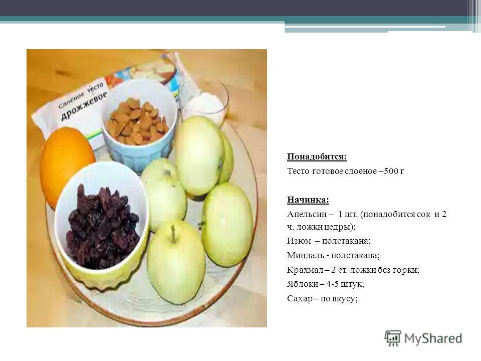 Понадобится: Тесто готовое слоеное –500 г Начинка: Апельсин – 1 шт. (понадобится сок и 2 ч. ложки цедры); Изюм – полстакана; Миндаль - полстакана; Крахмал – 2 ст. ложки без горки; Яблоки – 4-5 штук; Сахар – по вкусу;