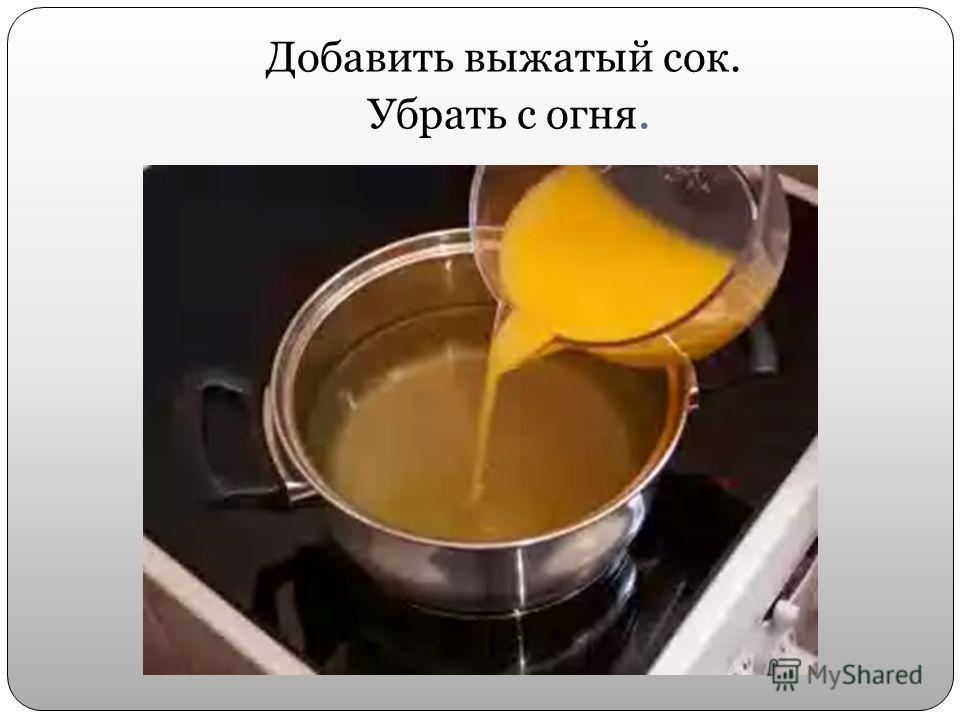 Добавить выжатый сок. Убрать с огня.
