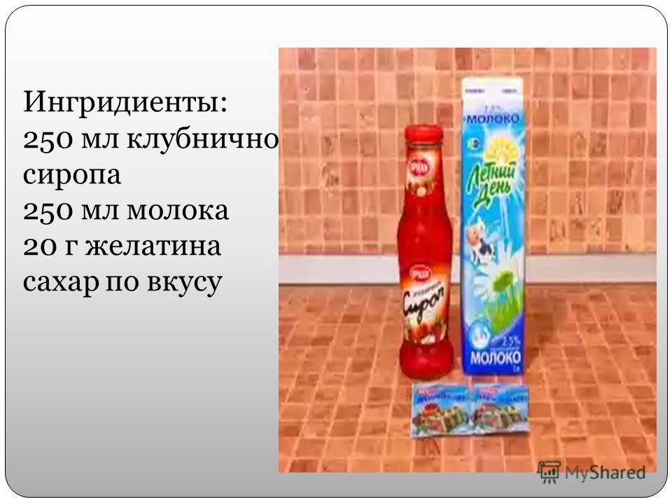 Ингридиенты: 250 мл клубничного сиропа 250 мл молока 20 г желатина сахар по вкусу