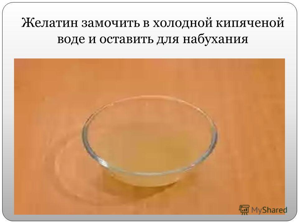 Желатин замочить в холодной кипяченой воде и оставить для набухания