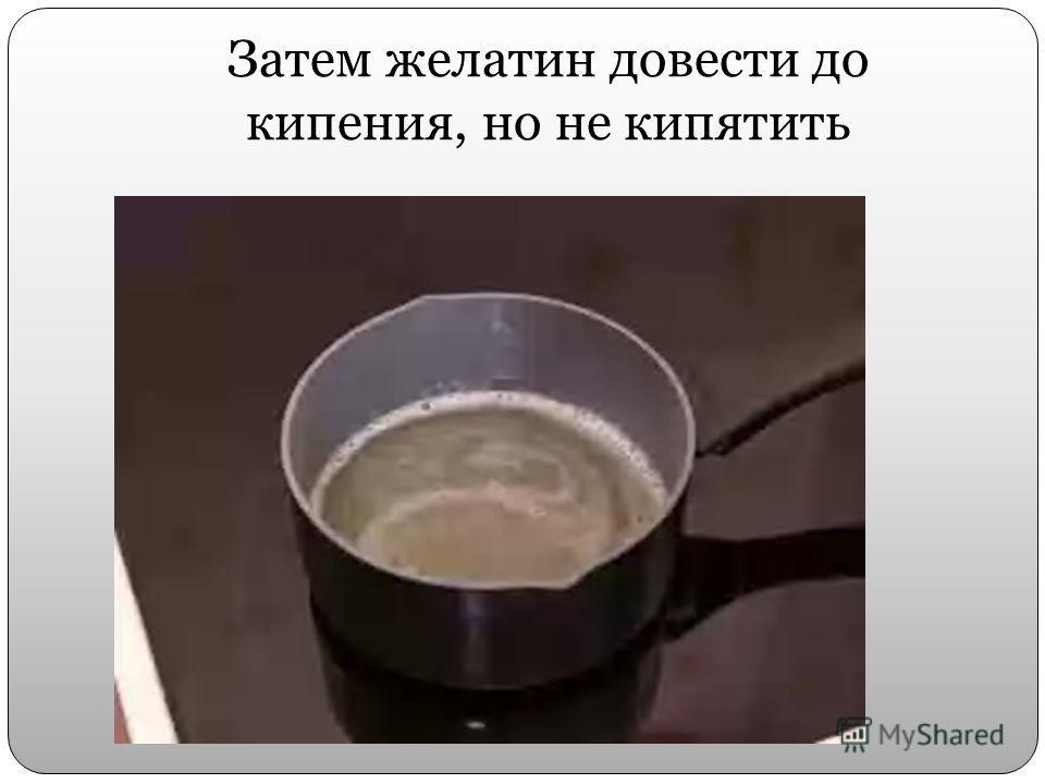 Затем желатин довести до кипения, но не кипятить